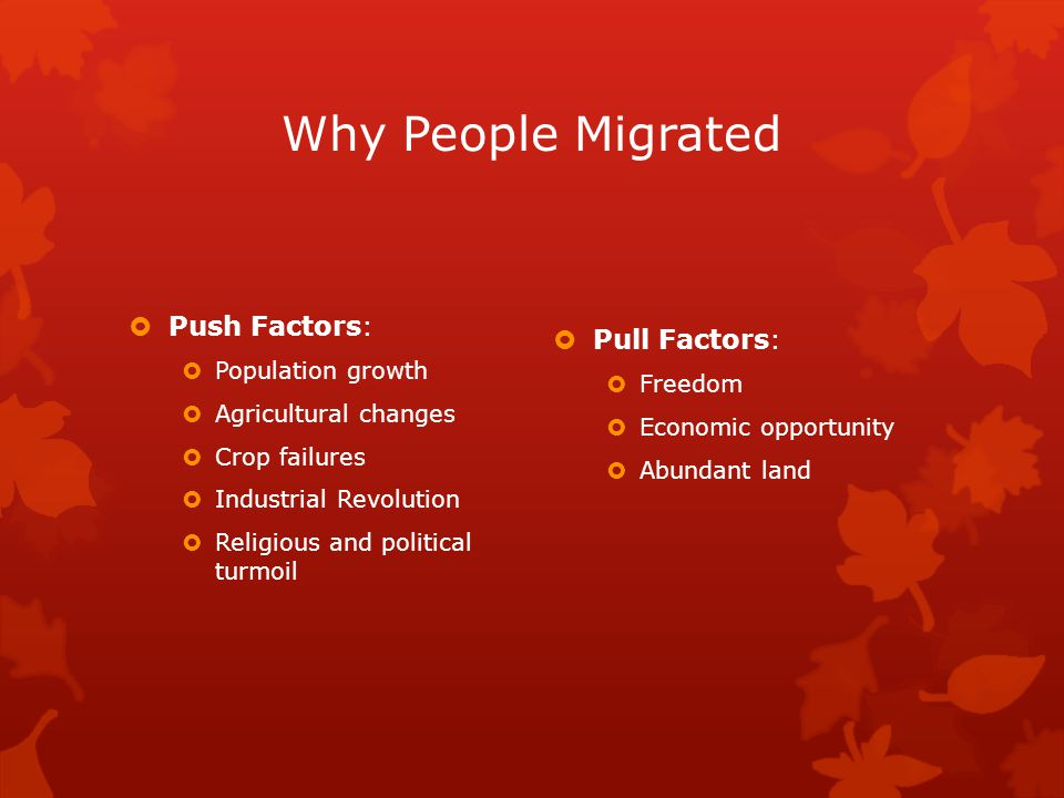 Why People Migrated  Push Factors:  Population growth  Agricultural changes  Crop failures  Industrial Revolution  Religious and political turmoil  Pull Factors:  Freedom  Economic opportunity  Abundant land