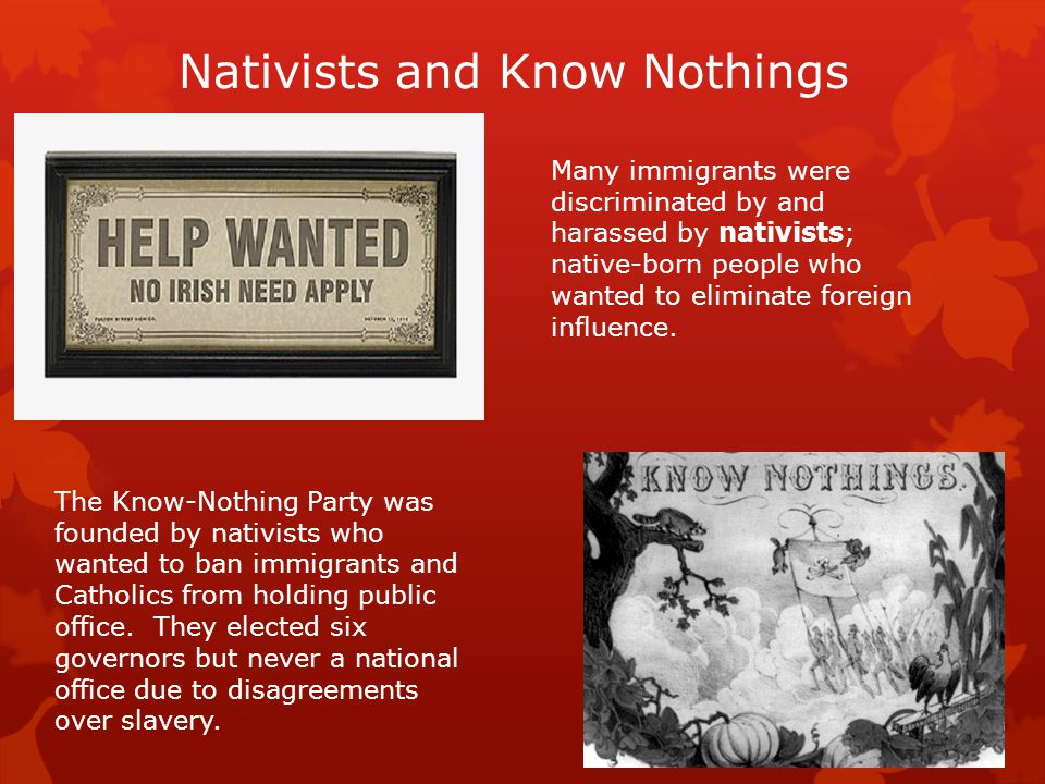 Nativists and Know Nothings Many immigrants were discriminated by and harassed by nativists; native-born people who wanted to eliminate foreign influence.