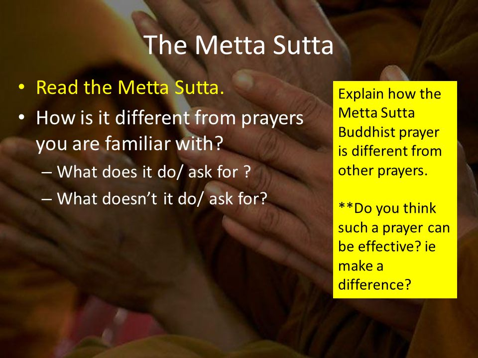 The Metta Sutta Read the Metta Sutta. How is it different from prayers you are familiar with.