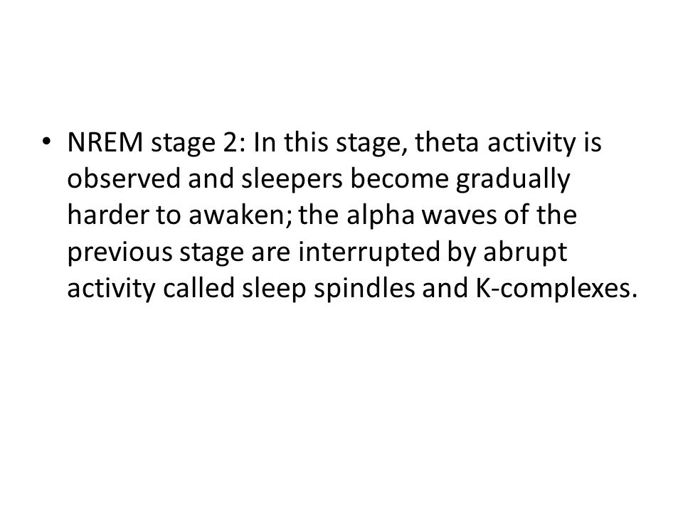 NREM stage 2: In this stage, theta activity is observed and sleepers become gradually harder to awaken; the alpha waves of the previous stage are interrupted by abrupt activity called sleep spindles and K-complexes.