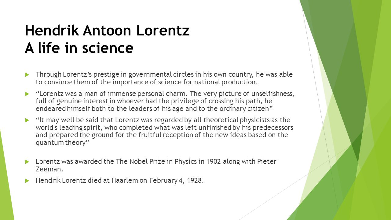 Hendrik Antoon Lorentz A life in science  Through Lorentz's prestige in governmental circles in his own country, he was able to convince them of the importance of science for national production.