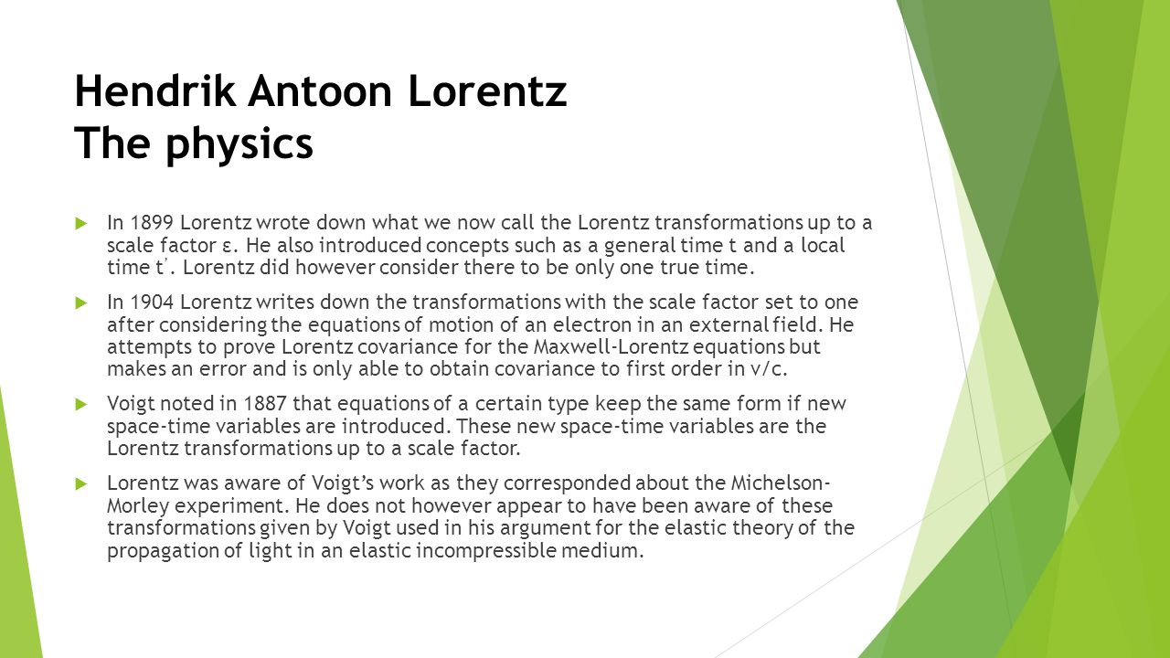 Hendrik Antoon Lorentz The physics  In 1899 Lorentz wrote down what we now call the Lorentz transformations up to a scale factor ε.