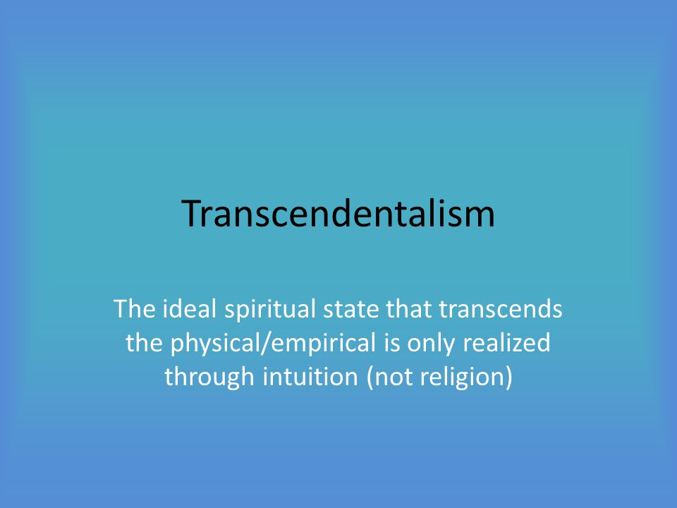 Transcendentalism The ideal spiritual state that transcends the physical/empirical is only realized through intuition (not religion)