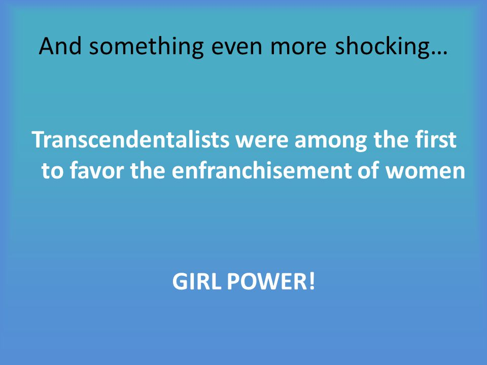 And something even more shocking… Transcendentalists were among the first to favor the enfranchisement of women GIRL POWER!