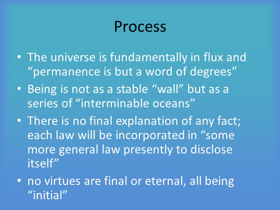 Process The universe is fundamentally in flux and permanence is but a word of degrees Being is not as a stable wall but as a series of interminable oceans There is no final explanation of any fact; each law will be incorporated in some more general law presently to disclose itself no virtues are final or eternal, all being initial