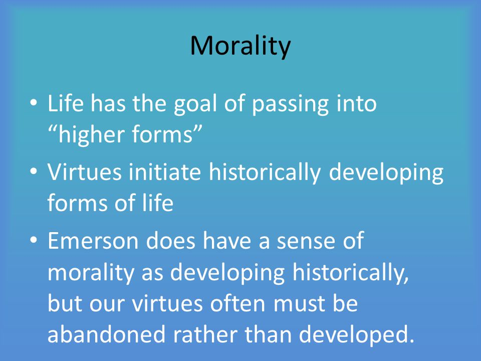 """Morality Life has the goal of passing into """"higher forms"""" Virtues initiate historically developing forms of life Emerson does have a sense of morality"""