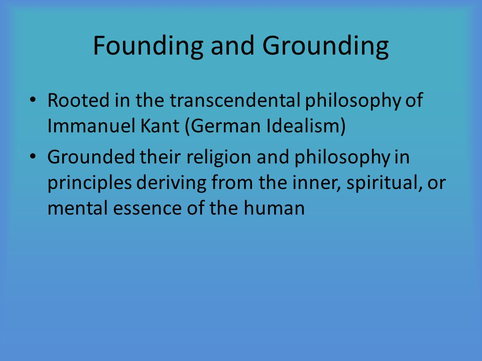Founding and Grounding Rooted in the transcendental philosophy of Immanuel Kant (German Idealism) Grounded their religion and philosophy in principles deriving from the inner, spiritual, or mental essence of the human