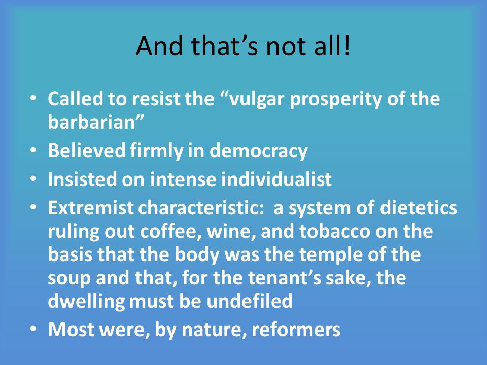 """And that's not all! Called to resist the """"vulgar prosperity of the barbarian"""" Believed firmly in democracy Insisted on intense individualist Extremist"""