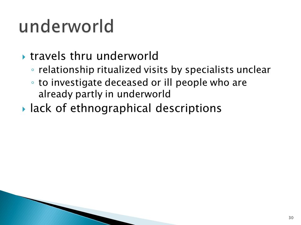  travels thru underworld ◦ relationship ritualized visits by specialists unclear ◦ to investigate deceased or ill people who are already partly in underworld  lack of ethnographical descriptions 30
