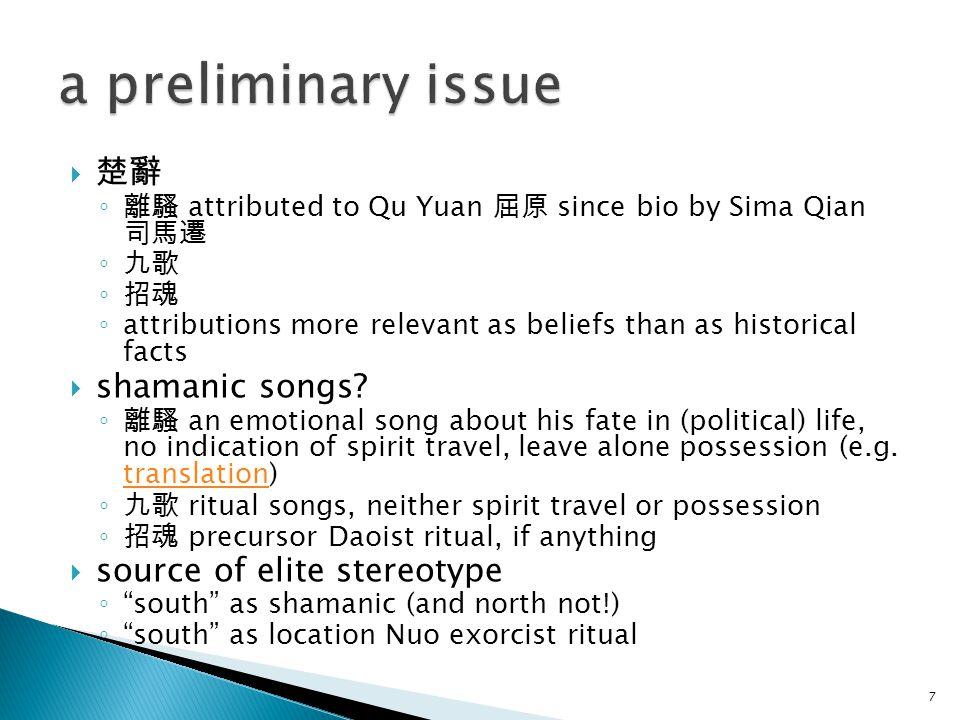  楚辭 ◦ 離騷 attributed to Qu Yuan 屈原 since bio by Sima Qian 司馬遷 ◦ 九歌 ◦ 招魂 ◦ attributions more relevant as beliefs than as historical facts  shamanic so