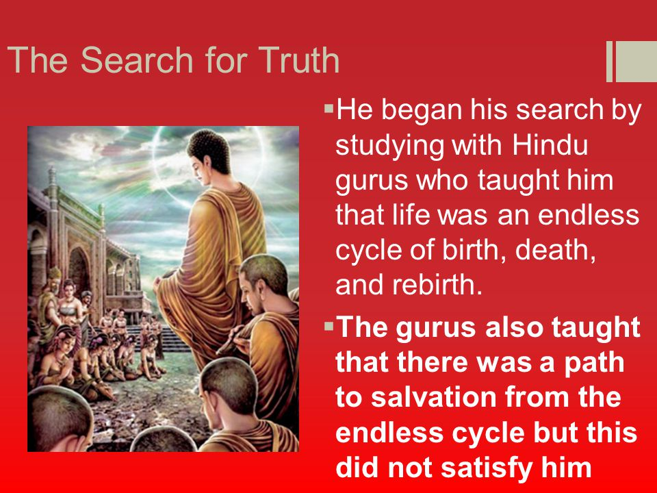 The Search for Truth  He began his search by studying with Hindu gurus who taught him that life was an endless cycle of birth, death, and rebirth.