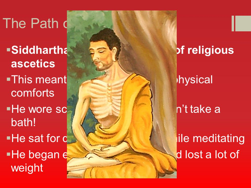 The Path of Self-Denial  Siddhartha then joined a band of religious ascetics  This meant he denied himself of physical comforts  He wore scratchy clothes and didn't take a bath.