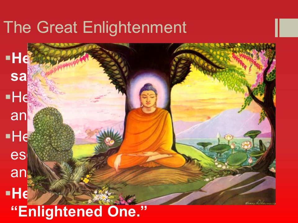 The Great Enlightenment  He fell into a deeper meditation and saw his past lives  He understood the cycle of birth, death and rebirth  He then became aware that he had escaped that which tied him to the world and had achieved enlightenment  He became the Buddha which means Enlightened One.