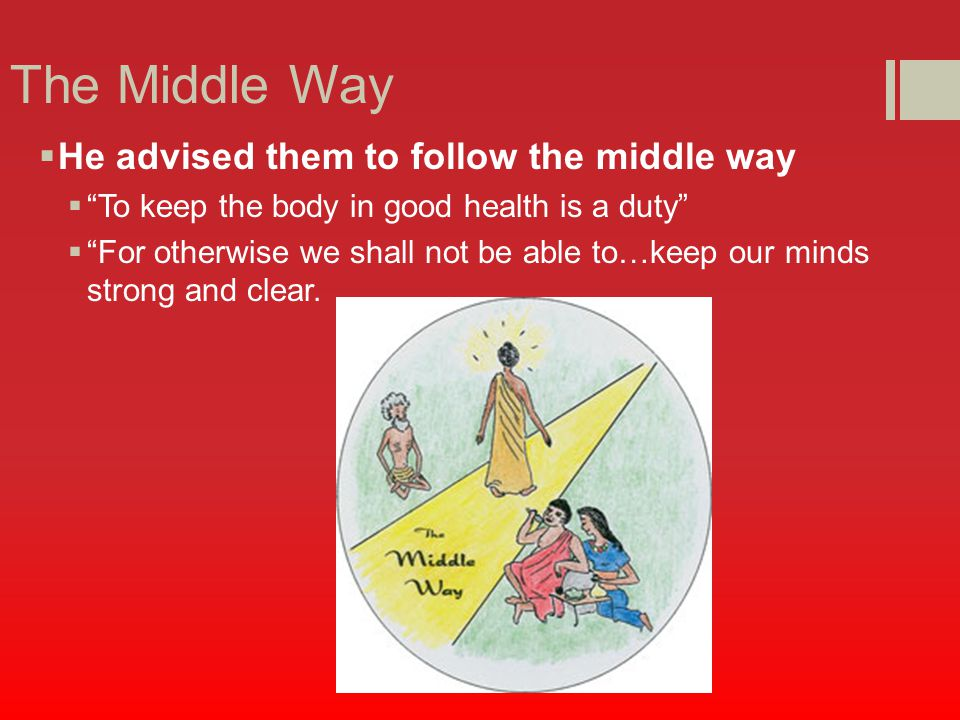 The Middle Way  He advised them to follow the middle way  To keep the body in good health is a duty  For otherwise we shall not be able to…keep our minds strong and clear.