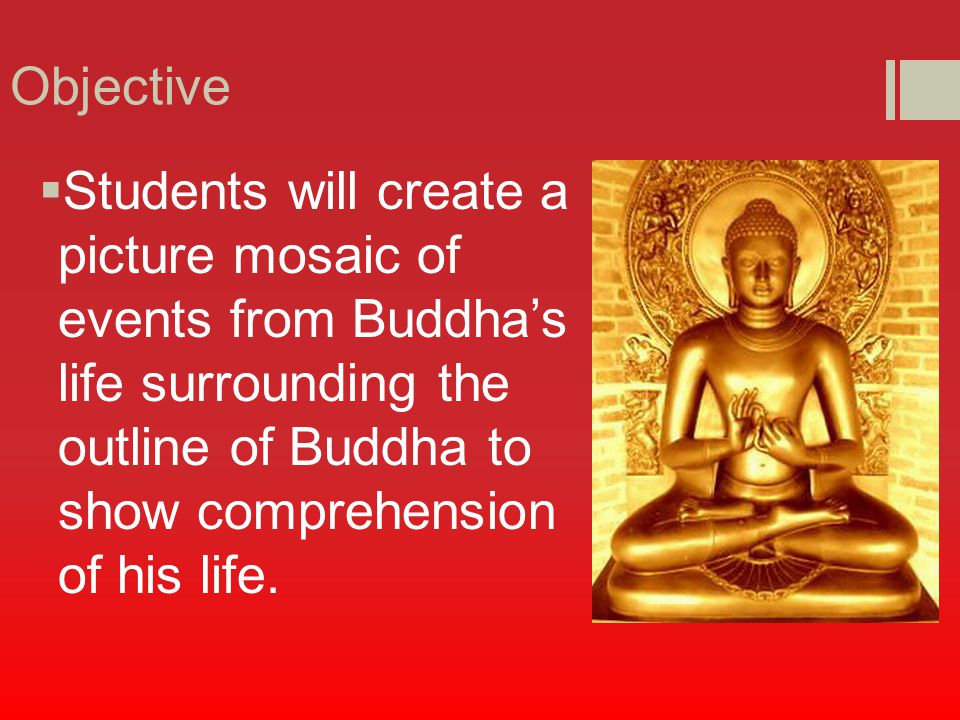 Objective  Students will create a picture mosaic of events from Buddha's life surrounding the outline of Buddha to show comprehension of his life.