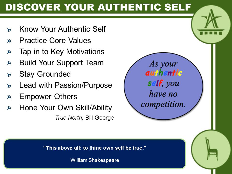  Know Your Authentic Self  Practice Core Values  Tap in to Key Motivations  Build Your Support Team  Stay Grounded  Lead with Passion/Purpose  Empower Others  Hone Your Own Skill/Ability True North, Bill George This above all: to thine own self be true. William Shakespeare