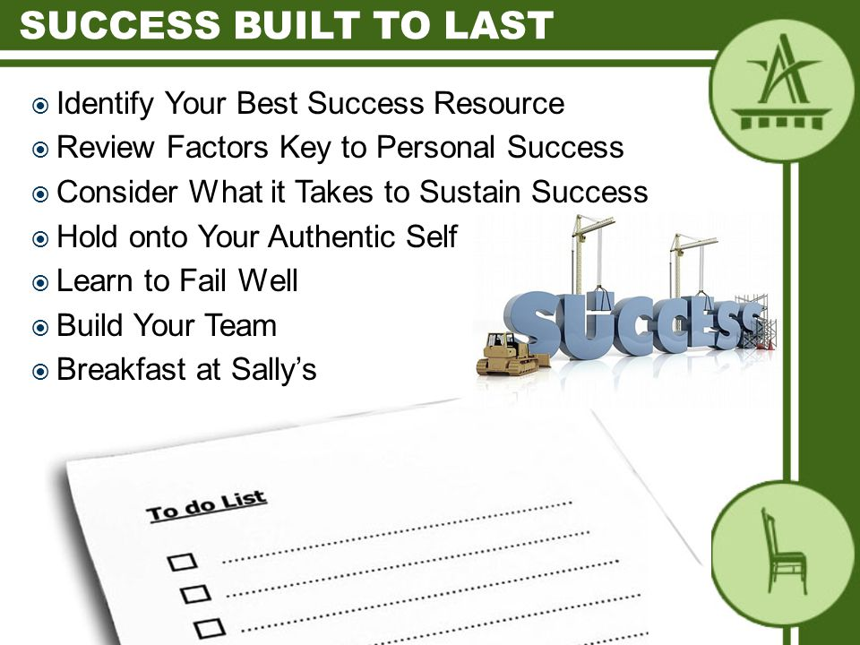  Identify Your Best Success Resource  Review Factors Key to Personal Success  Consider What it Takes to Sustain Success  Hold onto Your Authentic Self  Learn to Fail Well  Build Your Team  Breakfast at Sally's