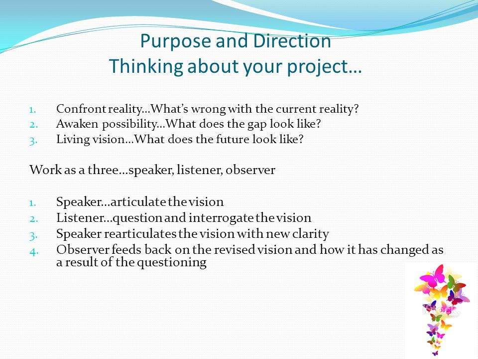 Purpose and Direction Thinking about your project… 1. Confront reality…What's wrong with the current reality? 2. Awaken possibility…What does the gap