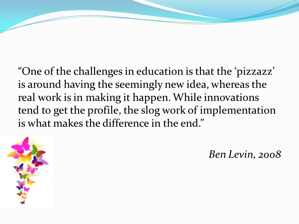 """One of the challenges in education is that the 'pizzazz' is around having the seemingly new idea, whereas the real work is in making it happen. While"