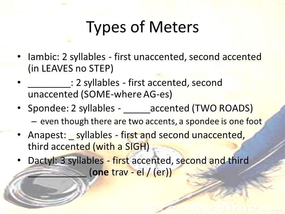 Types of Meters Iambic: 2 syllables - first unaccented, second accented (in LEAVES no STEP) ________: 2 syllables - first accented, second unaccented