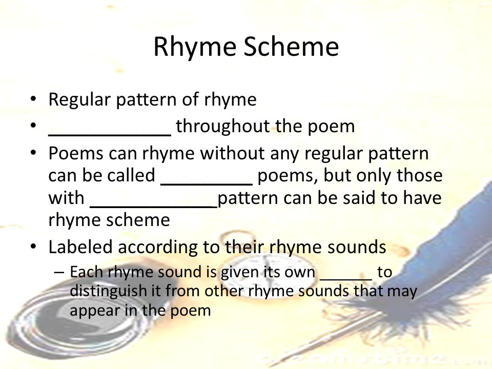 Rhyme Scheme Regular pattern of rhyme ____________ throughout the poem Poems can rhyme without any regular pattern can be called _________ poems, but