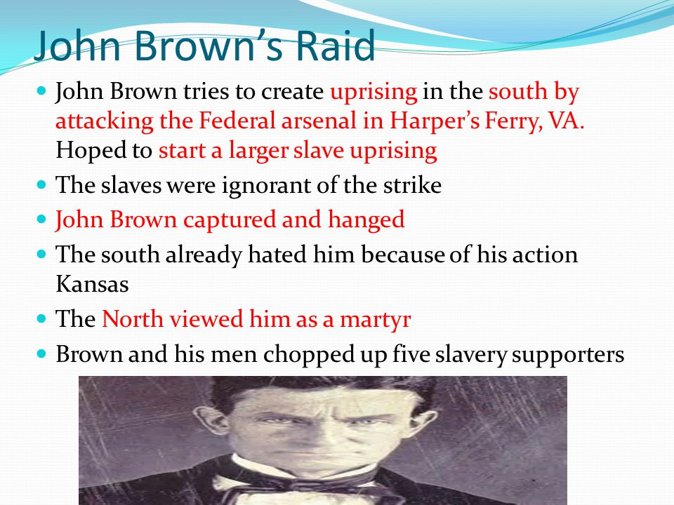 John Brown's Raid John Brown tries to create uprising in the south by attacking the Federal arsenal in Harper's Ferry, VA.