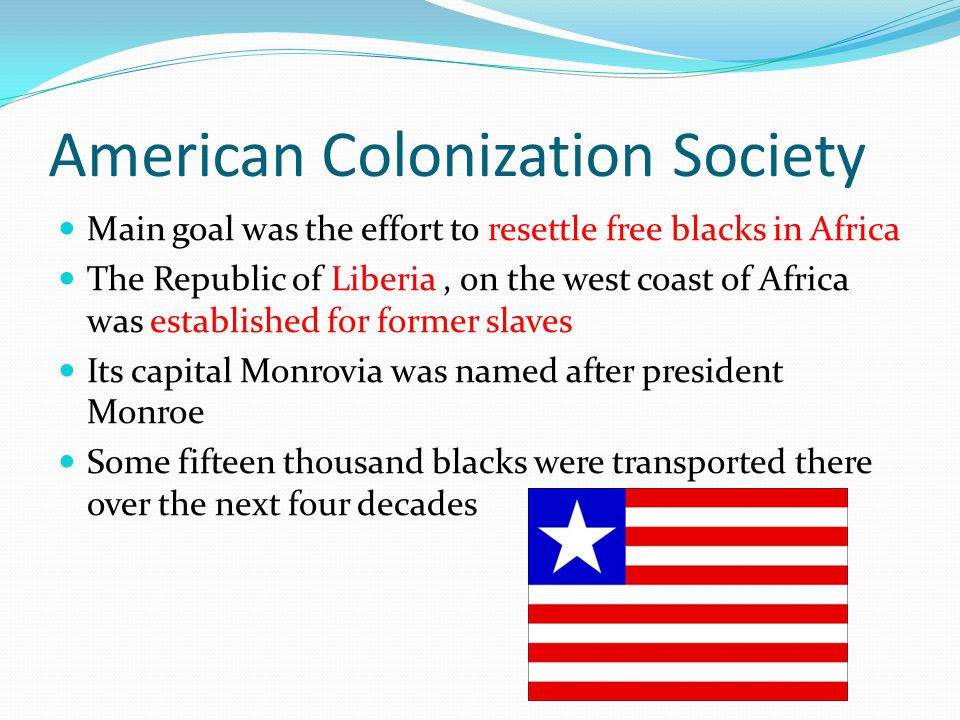 American Colonization Society Main goal was the effort to resettle free blacks in Africa The Republic of Liberia, on the west coast of Africa was established for former slaves Its capital Monrovia was named after president Monroe Some fifteen thousand blacks were transported there over the next four decades
