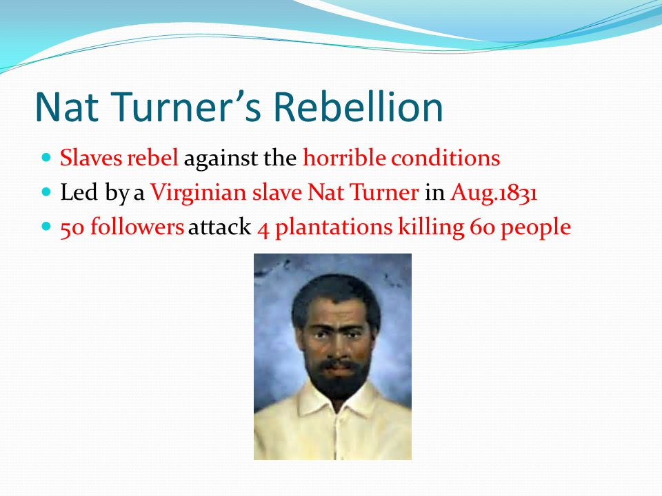 Nat Turner's Rebellion Slaves rebel against the horrible conditions Led by a Virginian slave Nat Turner in Aug.1831 50 followers attack 4 plantations killing 60 people