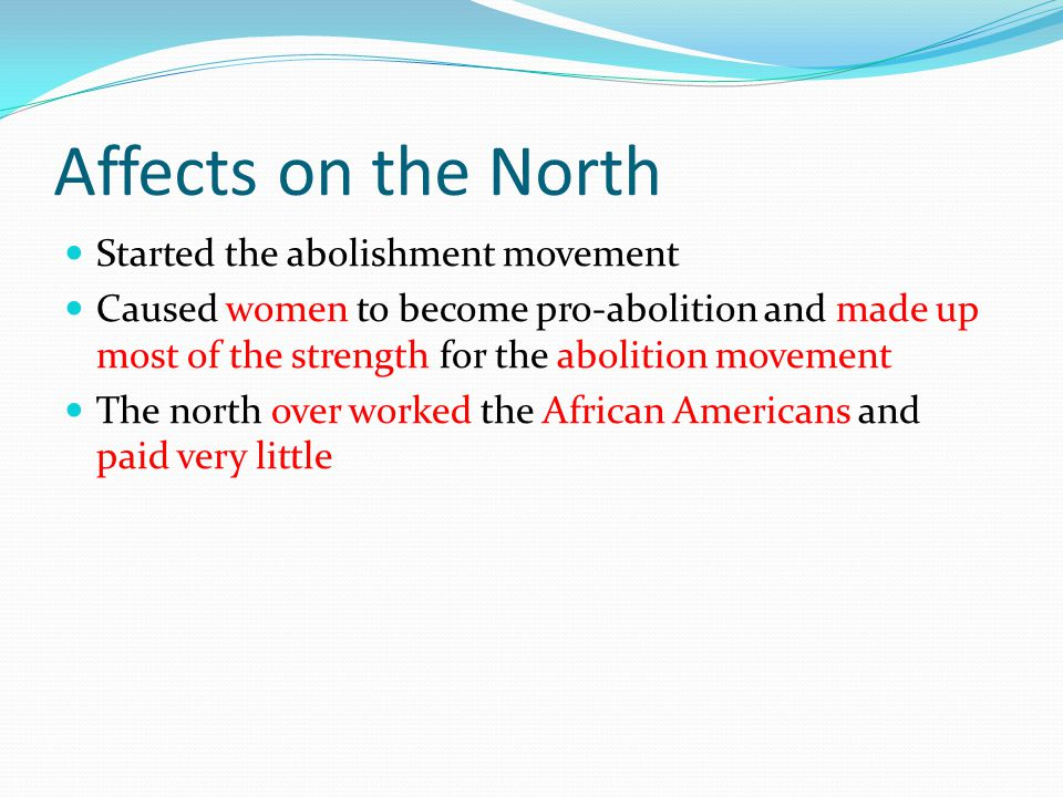 Affects on the North Started the abolishment movement Caused women to become pro-abolition and made up most of the strength for the abolition movement The north over worked the African Americans and paid very little