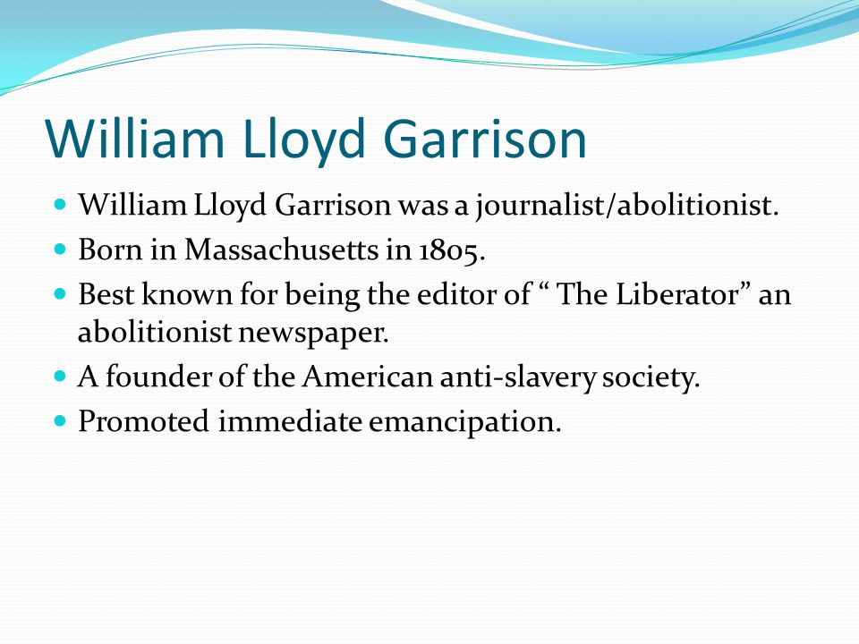 William Lloyd Garrison William Lloyd Garrison was a journalist/abolitionist.