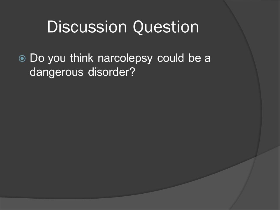 Discussion Question  Do you think narcolepsy could be a dangerous disorder