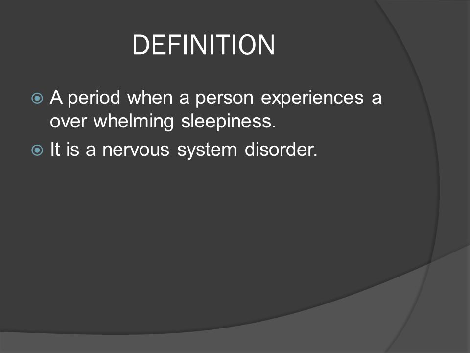 DEFINITION  A period when a person experiences a over whelming sleepiness.