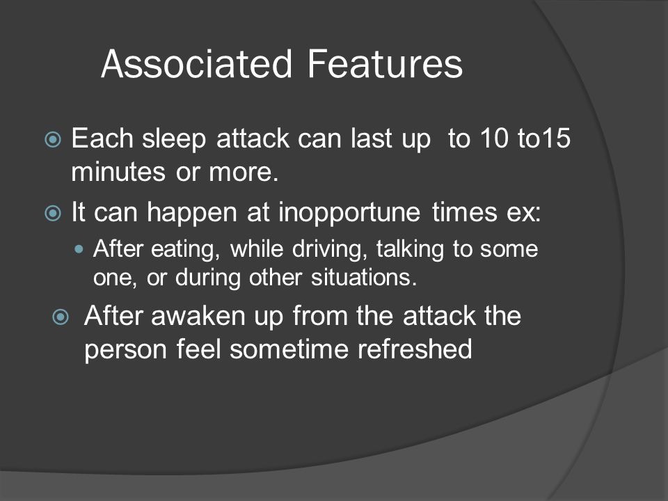 Associated Features  Each sleep attack can last up to 10 to15 minutes or more.