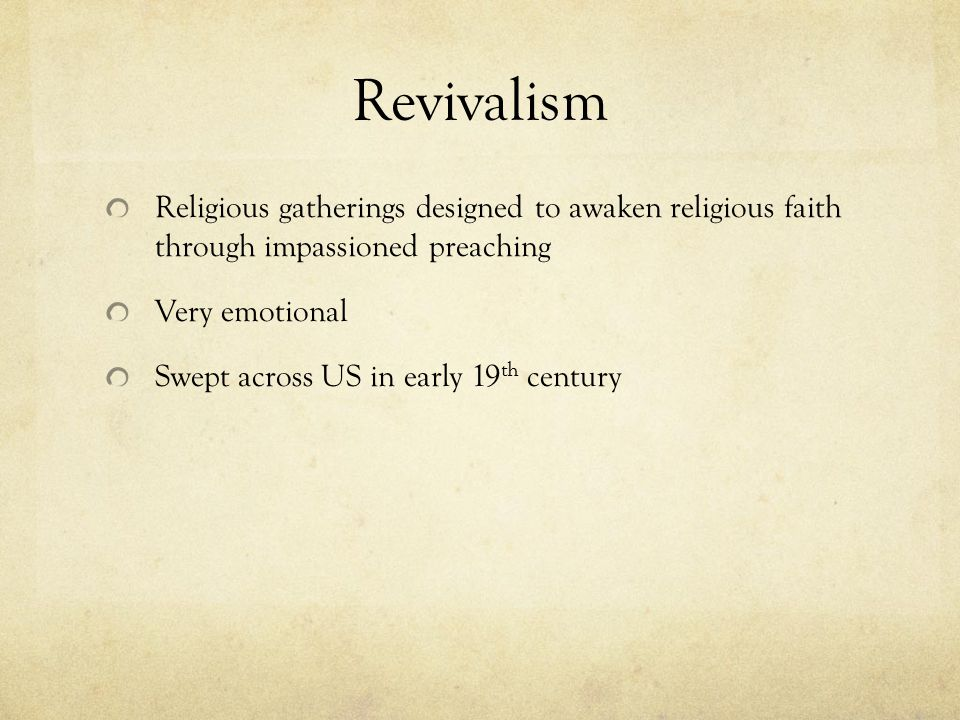 Revivalism Religious gatherings designed to awaken religious faith through impassioned preaching Very emotional Swept across US in early 19 th century