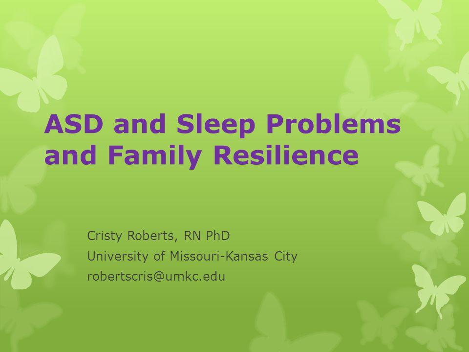 ASD and Sleep Problems and Family Resilience Cristy Roberts, RN PhD University of Missouri-Kansas City robertscris@umkc.edu
