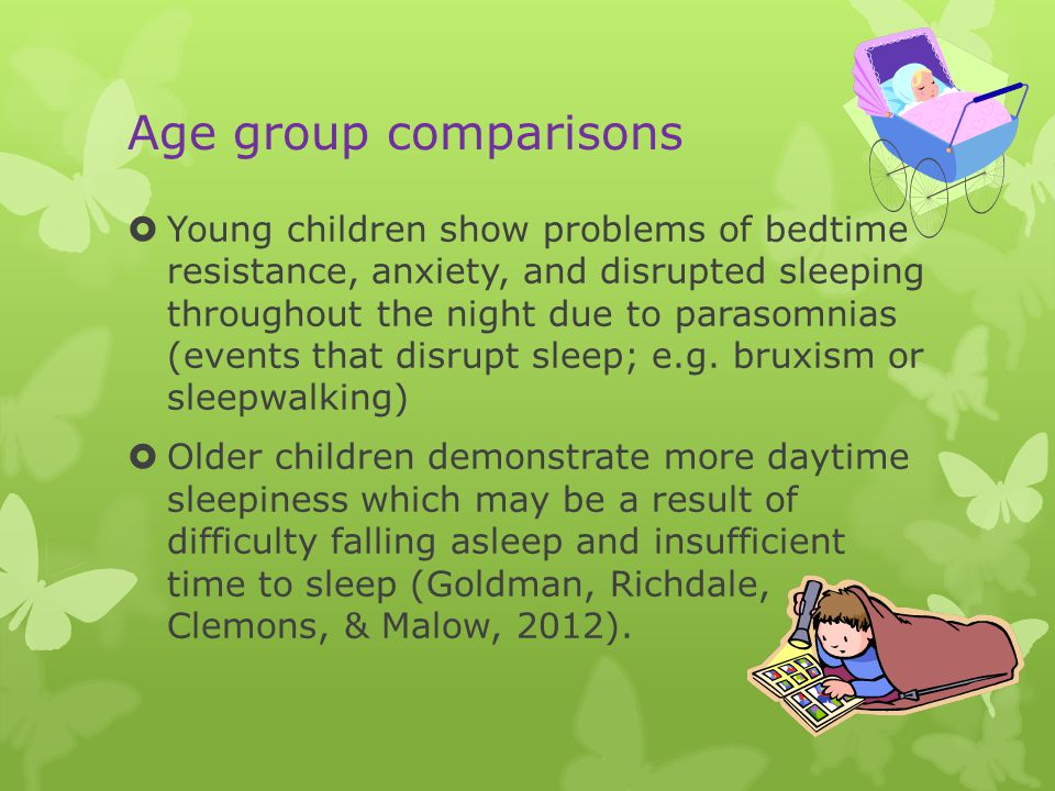 Age group comparisons  Young children show problems of bedtime resistance, anxiety, and disrupted sleeping throughout the night due to parasomnias (events that disrupt sleep; e.g.
