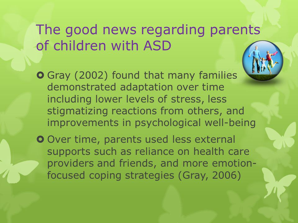 The good news regarding parents of children with ASD  Gray (2002) found that many families demonstrated adaptation over time including lower levels of stress, less stigmatizing reactions from others, and improvements in psychological well-being  Over time, parents used less external supports such as reliance on health care providers and friends, and more emotion- focused coping strategies (Gray, 2006)