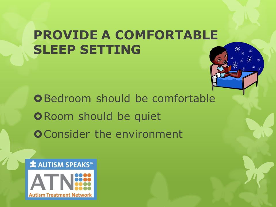 PROVIDE A COMFORTABLE SLEEP SETTING  Bedroom should be comfortable  Room should be quiet  Consider the environment