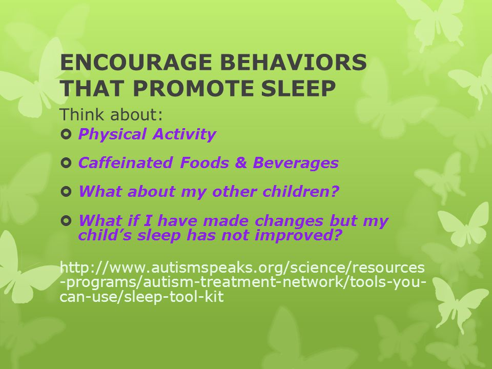 ENCOURAGE BEHAVIORS THAT PROMOTE SLEEP Think about:  Physical Activity  Caffeinated Foods & Beverages  What about my other children?  What if I ha