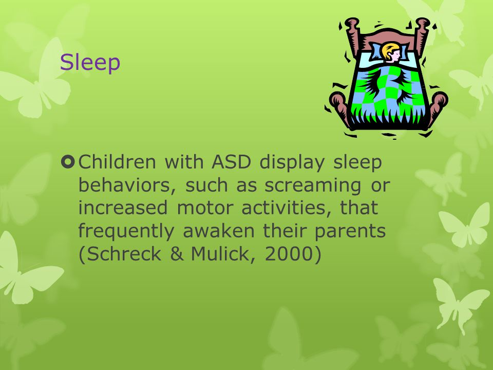 Sleep  Children with ASD display sleep behaviors, such as screaming or increased motor activities, that frequently awaken their parents (Schreck & Mulick, 2000)