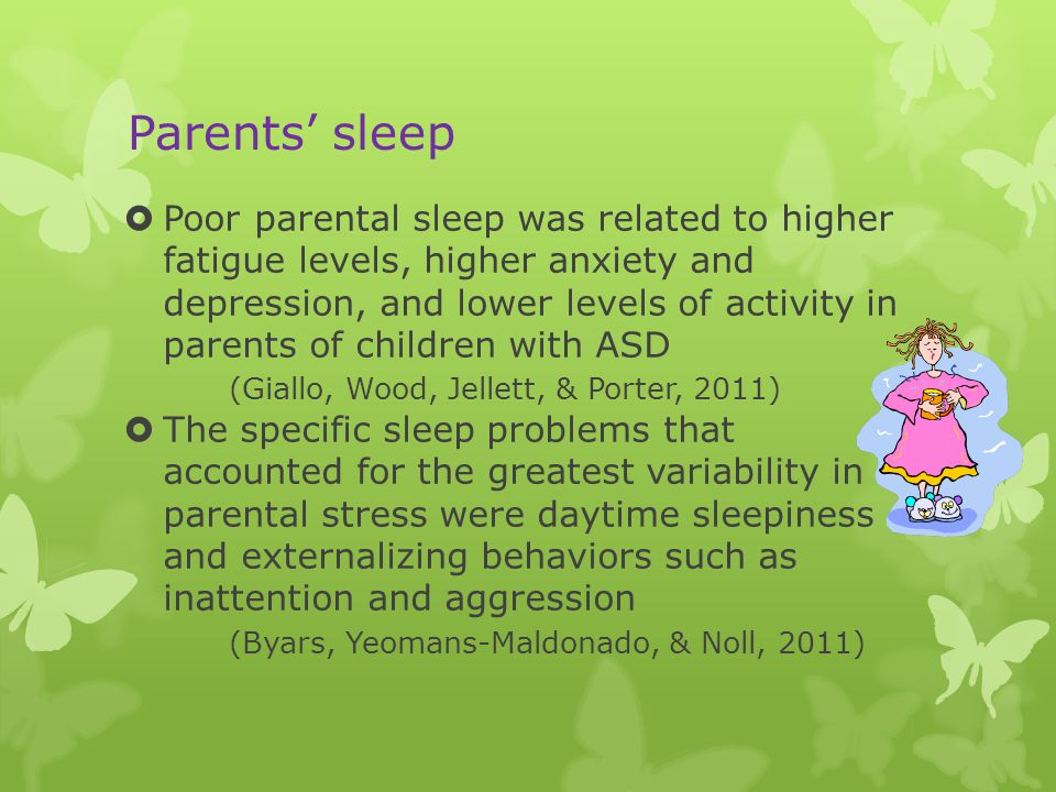 Parents' sleep  Poor parental sleep was related to higher fatigue levels, higher anxiety and depression, and lower levels of activity in parents of children with ASD (Giallo, Wood, Jellett, & Porter, 2011)  The specific sleep problems that accounted for the greatest variability in parental stress were daytime sleepiness and externalizing behaviors such as inattention and aggression (Byars, Yeomans-Maldonado, & Noll, 2011)