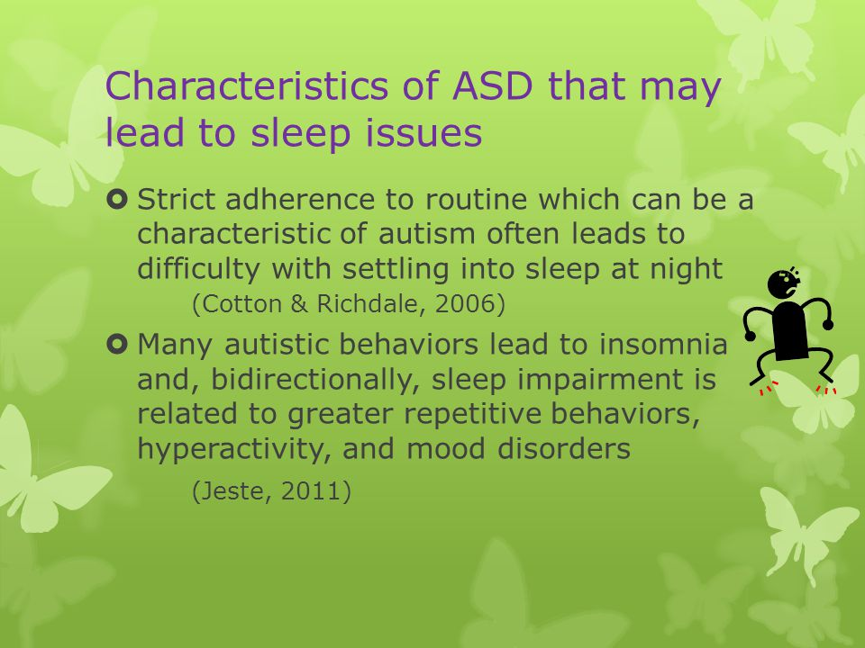 Characteristics of ASD that may lead to sleep issues  Strict adherence to routine which can be a characteristic of autism often leads to difficulty with settling into sleep at night (Cotton & Richdale, 2006)  Many autistic behaviors lead to insomnia and, bidirectionally, sleep impairment is related to greater repetitive behaviors, hyperactivity, and mood disorders (Jeste, 2011)