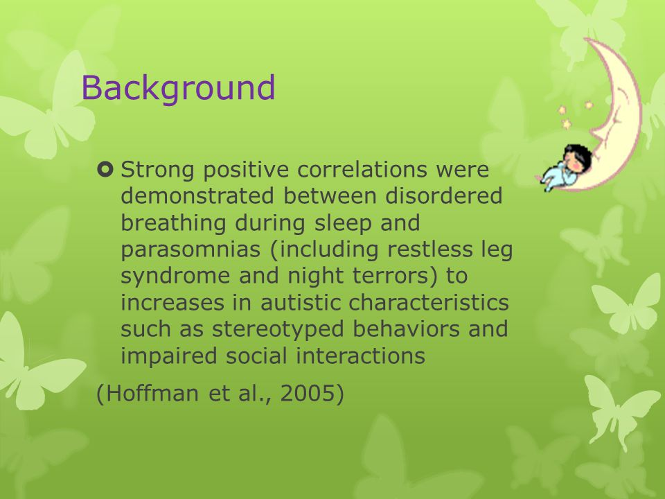 Background  Strong positive correlations were demonstrated between disordered breathing during sleep and parasomnias (including restless leg syndrome and night terrors) to increases in autistic characteristics such as stereotyped behaviors and impaired social interactions (Hoffman et al., 2005)