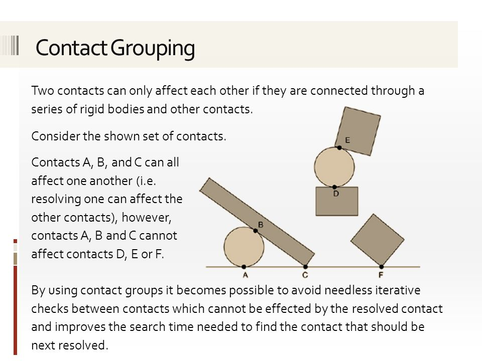 Two contacts can only affect each other if they are connected through a series of rigid bodies and other contacts.
