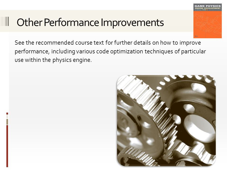 See the recommended course text for further details on how to improve performance, including various code optimization techniques of particular use within the physics engine.