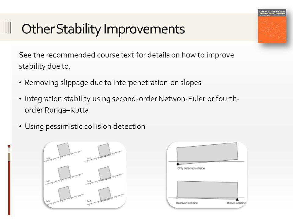See the recommended course text for details on how to improve stability due to: Removing slippage due to interpenetration on slopes Integration stability using second-order Netwon-Euler or fourth- order Runga–Kutta Using pessimistic collision detection