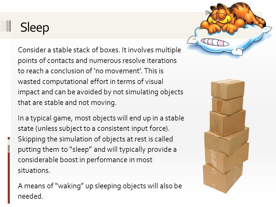 An object which is asleep can be effectively removed from the physics simulation.