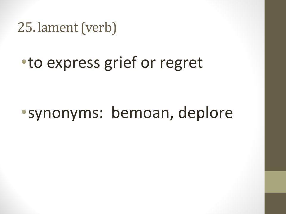 25. lament (verb) to express grief or regret synonyms: bemoan, deplore