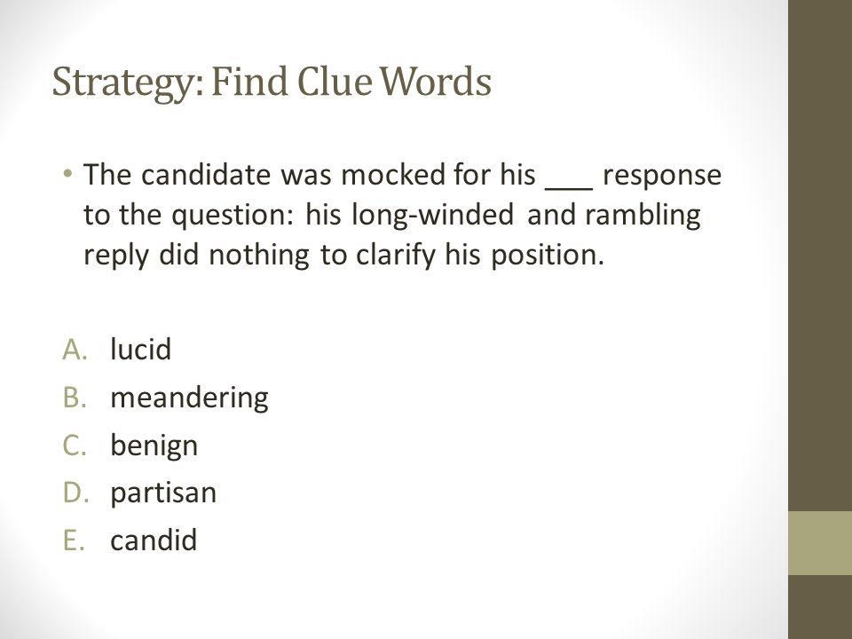 Strategy: Find Clue Words The candidate was mocked for his ___ response to the question: his long-winded and rambling reply did nothing to clarify his