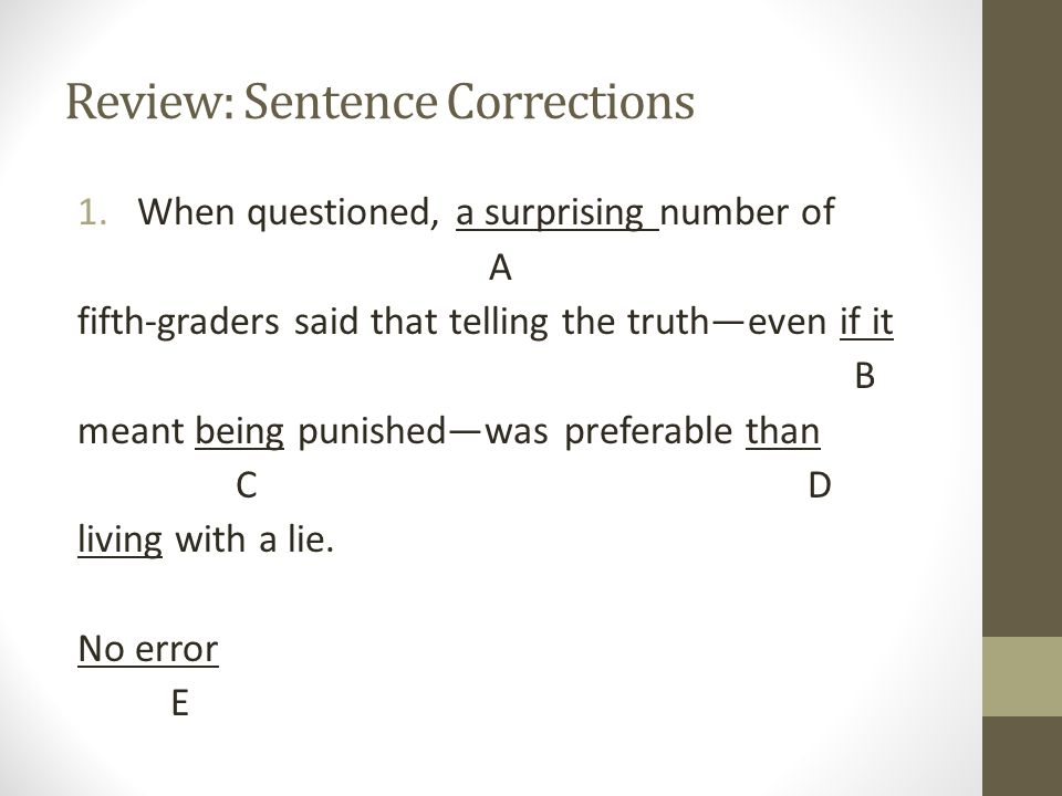 Review: Sentence Corrections 1.When questioned, a surprising number of A fifth-graders said that telling the truth—even if it B meant being punished—w